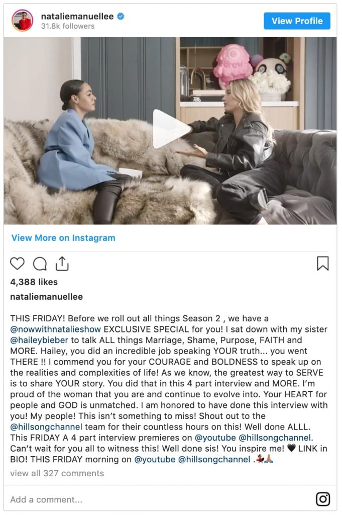 "instagram post by natalie manuel lee which reads ""THIS FRIDAY! Before we roll out all things Season 2 , we have a @nowwithnatalieshow EXCLUSIVE SPECIAL for you! I sat down with my sister @haileybieber to talk ALL things Marriage, Shame, Purpose, FAITH and MORE. Hailey, you did an incredible job speaking YOUR truth... you went THERE !! I commend you for your COURAGE and BOLDNESS to speak up on the realities and complexities of life! As we know, the greatest way to SERVE is to share YOUR story. You did that in this 4 part interview and MORE. I'm proud of the woman that you are and continue to evolve into. Your HEART for people and GOD is unmatched. I am honored to have done this interview with you! My people! This isn't something to miss! Shout out to the @hillsongchannel team for their countless hours on this! Well done ALLL. This FRIDAY A 4 part interview premieres on @youtube @hillsongchannel. Can't wait for you all to witness this! Well done sis! You inspire me! LINK in BIO! THIS FRIDAY morning on @youtube @hillsongchannel"""